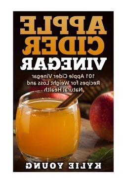 Apple Cider Vinegar: 101 Apple Cider Vinegar Recipes for Wei