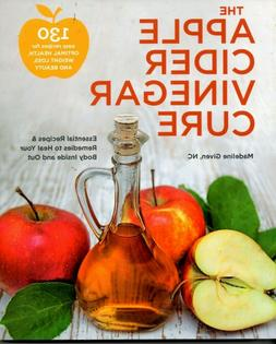 The Apple Cider Vinegar Cure : Essential Recipes and Remedie